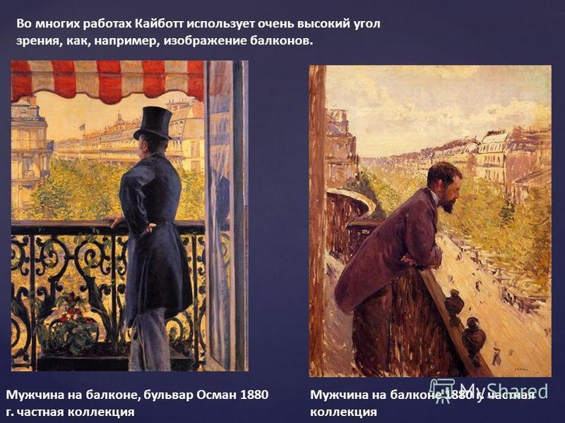 Во многих работах Кайботт использует очень высокий угол зрения, как, например, изображение балконов. Мужчина на балконе 1880 г. частная коллекция Мужчина на балконе, бульвар Осман 1880 г. частная коллекция