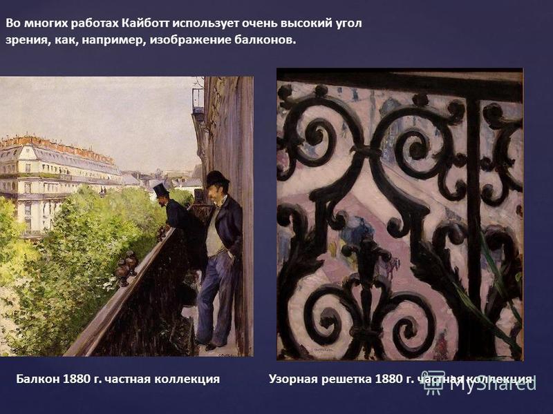 Во многих работах Кайботт использует очень высокий угол зрения, как, например, изображение балконов. Балкон 1880 г. частная коллекция Узорная решетка 1880 г. частная коллекция