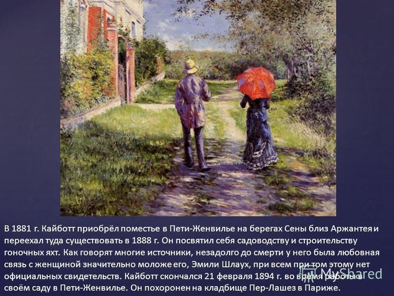 В 1881 г. Кайботт приобрёл поместье в Пети-Женвилье на берегах Сены близ Аржантея и переехал туда существовать в 1888 г. Он посвятил себя садоводству и строительству гоночных яхт. Как говорят многие источники, незадолго до смерти у него была любовная
