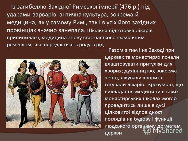 Із загибеллю Західної Римської імперії (476 р.) під ударами варварів антична культура, зокрема й медицина, як у самому Римі, так і в усіх його західних провінціях значно занепала. Шкільна підготовка лікарів припинилася, медицина знову стає частково ф