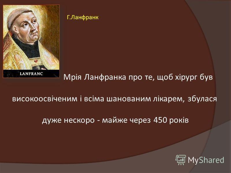 Мрія Ланфранка про те, щоб хірург був високоосвіченим і всіма шанованим лікарем, збулася дуже нескоро - майже через 450 років Г.Ланфранк