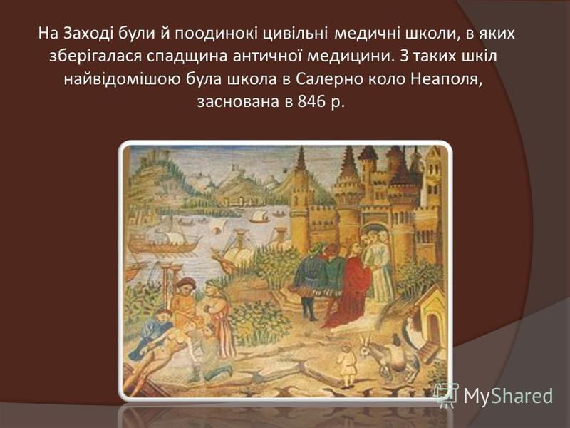 На Заході були й поодинокі цивільні медичні школи, в яких зберігалася спадщина античної медицини. З таких шкіл найвідомішою була школа в Салерно коло Неаполя, заснована в 846 р.