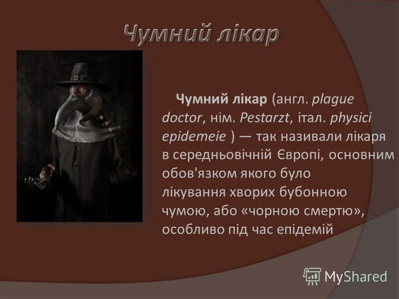 Чумний лікар (англ. plague doctor, нім. Pestarzt, італ. physici epidemeie ) так називали лікаря в середньовічній Європі, основним обов'язком якого було лікування хворих бубонною чумою, або «чорною смертю», особливо під час епідемій