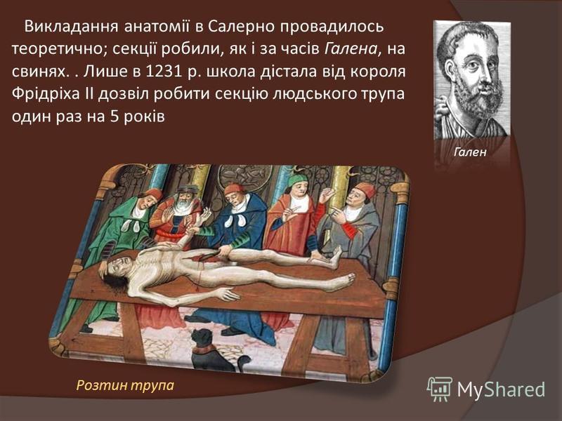 Викладання анатомії в Салерно провадилось теоретично; секції робили, як і за часів Галена, на свинях.. Лише в 1231 р. школа дістала від короля Фрідріха II дозвіл робити секцію людського трупа один раз на 5 років Гален Розтин трупа