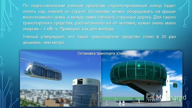 По подготовленным ученым проектам, спроектированный поезд будет лететь над землей по струне. Остановки можно оборудовать на крыше многоэтажного дома, а между ними натянуть струнную дорогу. Для такого транспортного средства, рассчитанного на 40 челове