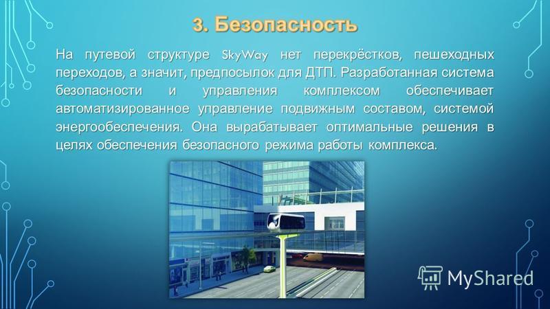На путевой структуре SkyWay нет перекрёстков, пешеходных переходов, а значит, предпосылок для ДТП. Разработанная система безопасности и управления комплексом обеспечивает автоматизированное управление подвижным составом, системой энергообеспечения. О