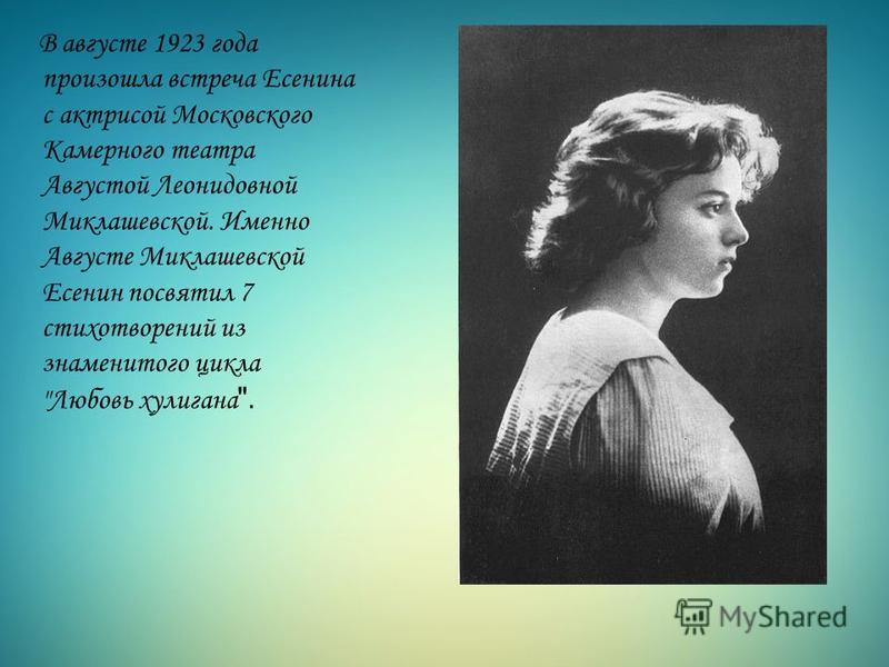 В августе 1923 года произошла встреча Есенина с актрисой Московского Камерного театра Августой Леонидовной Миклашевской. Именно Августе Миклашевской Есенин посвятил 7 стихотворений из знаменитого цикла Любовь хулигана .