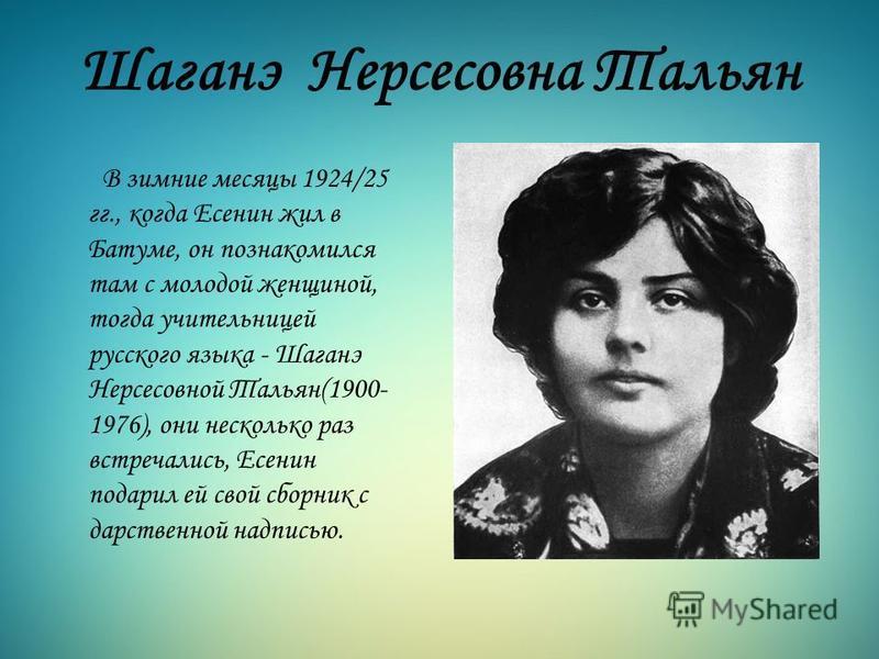 Шаганэ Нерсесовна Тальян В зимние месяцы 1924/25 гг., когда Есенин жил в Батуме, он познакомился там с молодой женщиной, тогда учительницей русского языка - Шаганэ Нерсесовной Тальян(1900- 1976), они несколько раз встречались, Есенин подарил ей свой