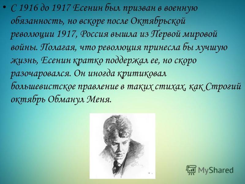 С 1916 до 1917 Есенин был призван в военную обязанность, но вскоре после Октябрьской революции 1917, Россия вышла из Первой мировой войны. Полагая, что революция принесла бы лучшую жизнь, Есенин кратко поддержал ее, но скоро разочаровался. Он иногда
