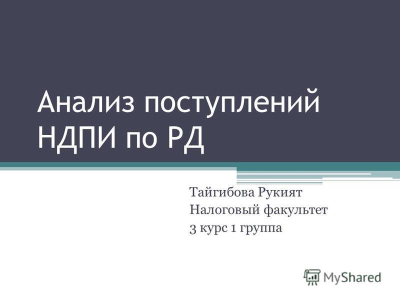 Анализ поступлений НДПИ по РД Тайгибова Рукият Налоговый факультет 3 курс 1 группа