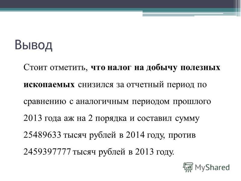 Вывод Стоит отметить, что налог на добычу полезных ископаемых снизился за отчетный период по сравнению с аналогичным периодом прошлого 2013 года аж на 2 порядка и составил сумму 25489633 тысяч рублей в 2014 году, против 2459397777 тысяч рублей в 2013