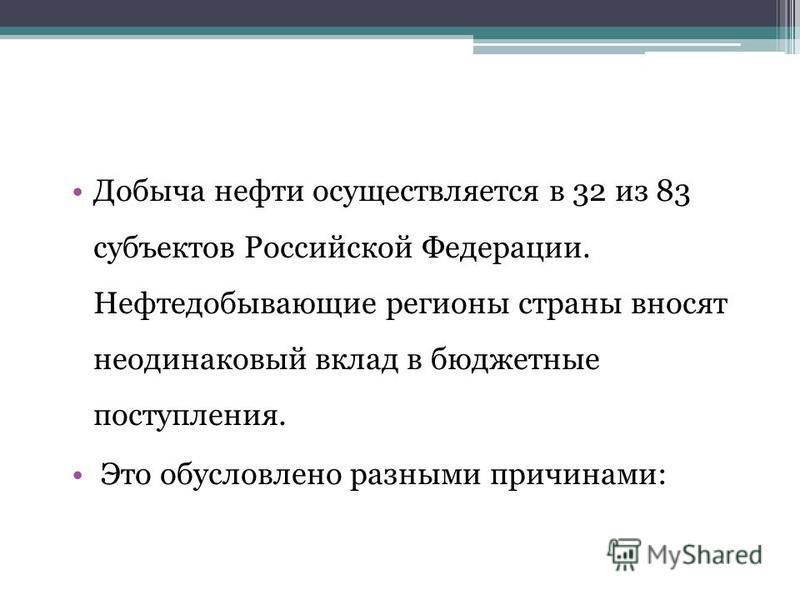 Добыча нефти осуществляется в 32 из 83 субъектов Российской Федерации. Нефтедобывающие регионы страны вносят неодинаковый вклад в бюджетные поступления. Это обусловлено разными причинами: