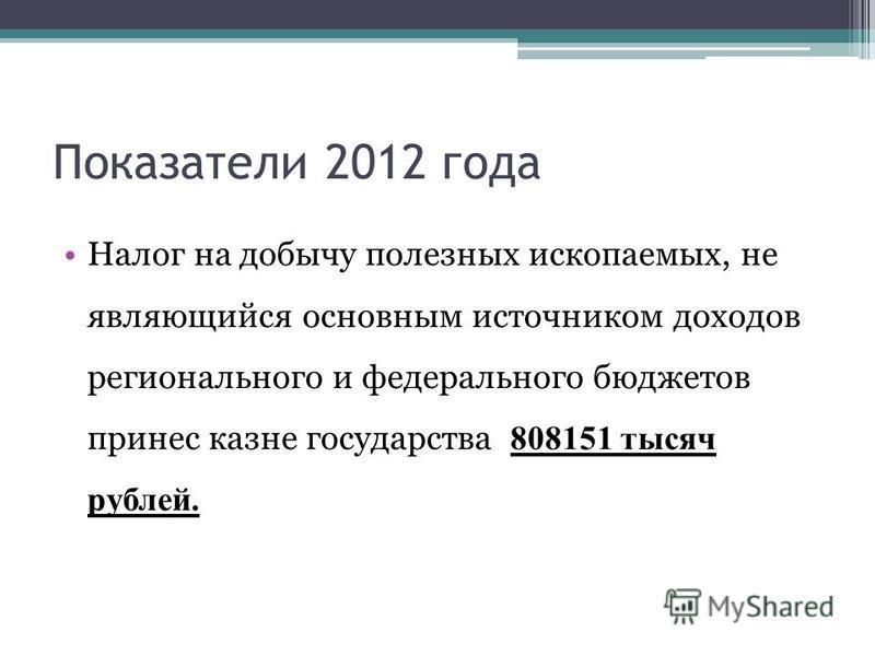 Показатели 2012 года Налог на добычу полезных ископаемых, не являющийся основным источником доходов регионального и федерального бюджетов принес казне государства 808151 тысяч рублей.