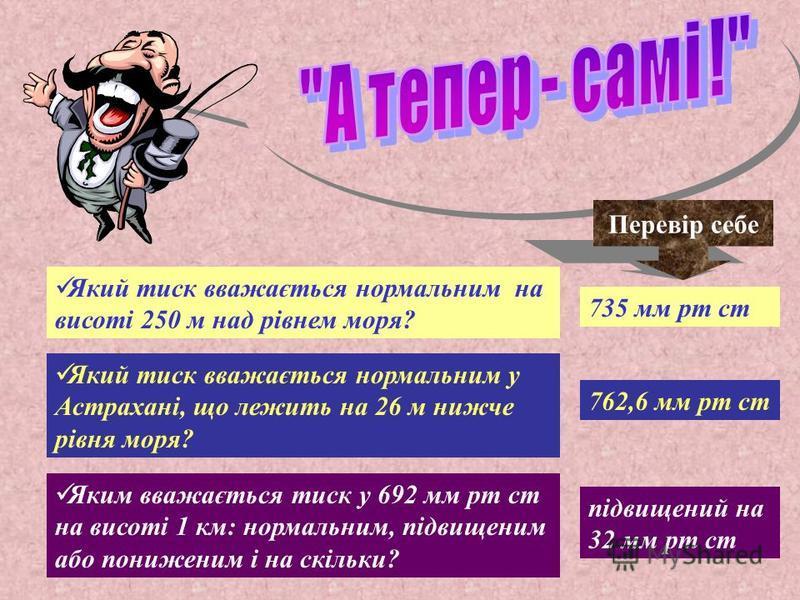 ЗАДАЧА: Який атмосферний тиск вважається нормальним для Києва, що він має абсолютну висоту 180 м? РОЗВЯЗОК: h абс =180 м Р норм - ? 1)1000м – 100 мм рт ст 180м - Х Х=(180 х 100) / 1000 Х= 18 мм рт ст 2) 760 мм рт ст – 18 мм рт ст = 742 мм рт ст Відпо
