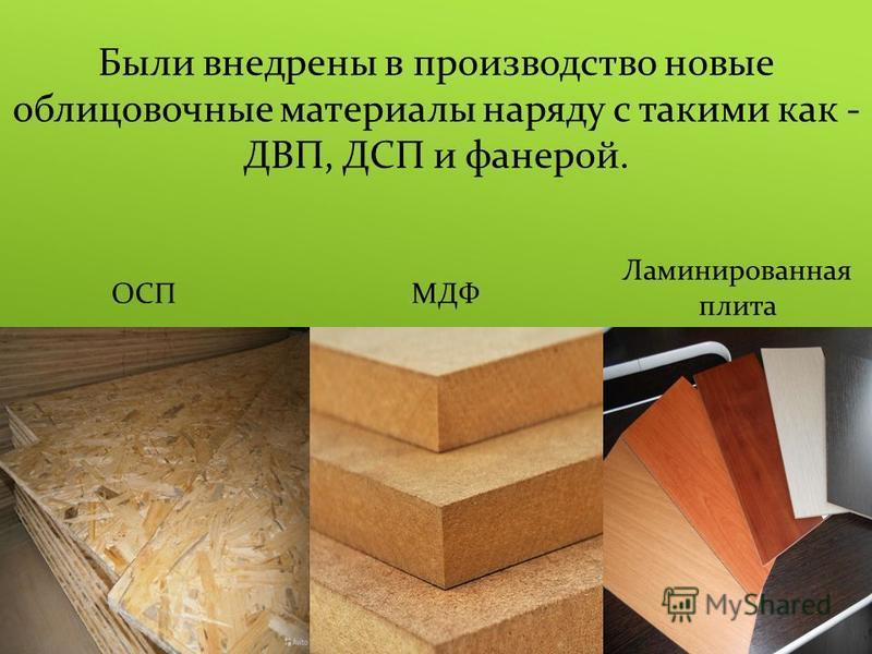 Были внедрены в производство новые облицовочные материалы наряду с такими как - ДВП, ДСП и фанерой. ОСПМДФ Ламинированная плита