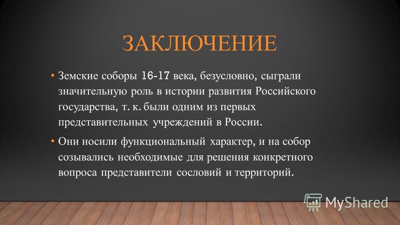 ЗАКЛЮЧЕНИЕ Земские соборы 16-17 века, безусловно, сыграли значительную роль в истории развития Российского государства, т. к. были одним из первых представительных учреждений в России. Они носили функциональный характер, и на собор созывались необход