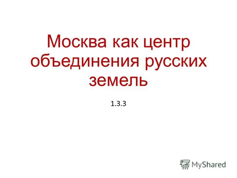 Москва как центр объединения русских земель 1.3.3