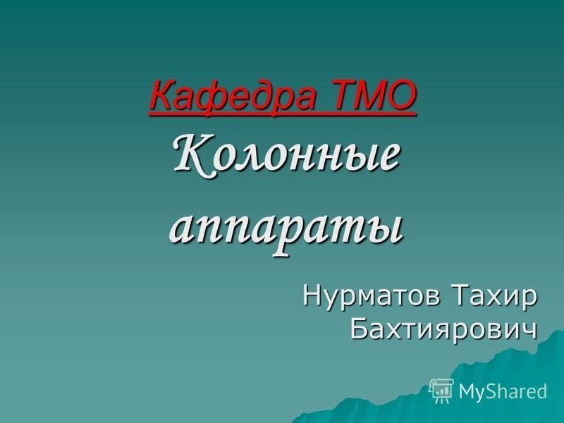 Кафедра ТМО Колонные аппараты Нурматов Тахир Бахтиярович