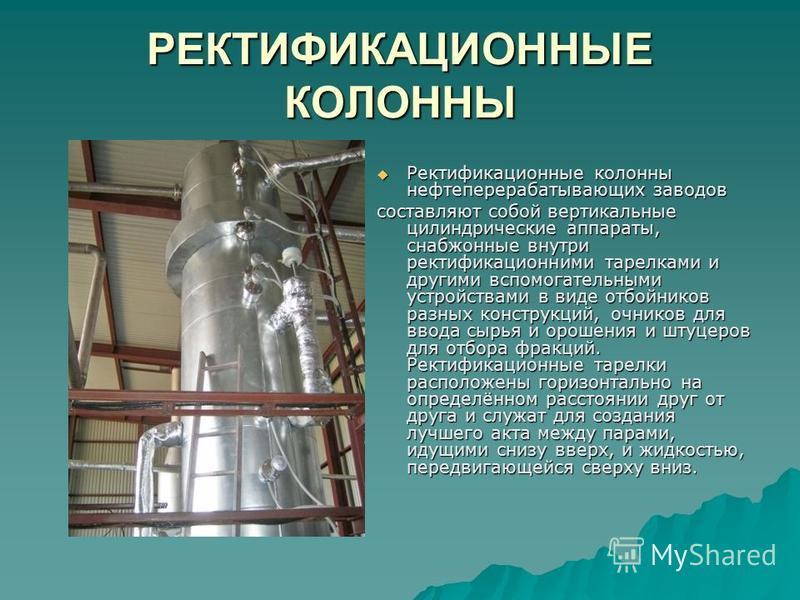 РЕКТИФИКАЦИОННЫЕ КОЛОННЫ Ректификационные колонны нефтеперерабатывающих заводов Ректификационные колонны нефтеперерабатывающих заводов составляют собой вертикальные цилиндрические аппараты, снабженные внутри ректификационными тарелками и другими вспо