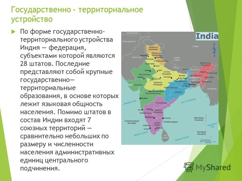 Государственно - территориальное устройство По форме государственно- территориального устройства Индия федерация, субъектами которой являются 28 штатов. Последние представляют собой крупные государственно территориальные образования, в основе которых