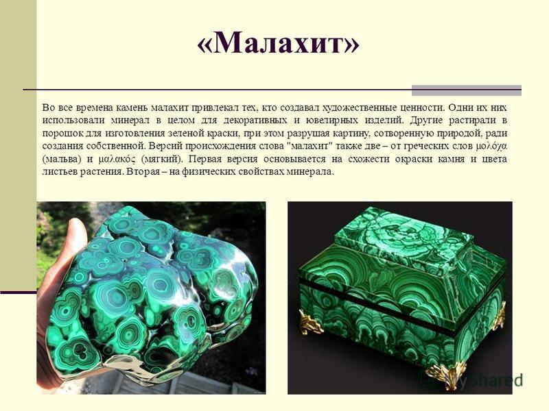 «Малахит» Во все времена камень малахит привлекал тех, кто создавал художественные ценности. Одни их них использовали минерал в целом для декоративных и ювелирных изделий. Другие растирали в порошок для изготовления зеленой краски, при этом разрушая