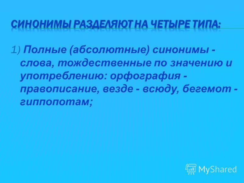1) Полные (абсолютные) синонимы - слова, тождественные по значению и употреблению: орфография - правописание, везде - всюду, бегемот - гиппопотам;