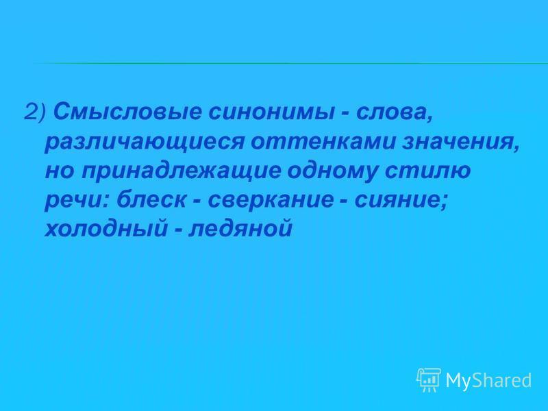 2) Смысловые синонимы - слова, различающиеся оттенками значения, но принадлежащие одному стилю речи: блеск - сверкание - сияние; холодный - ледяной