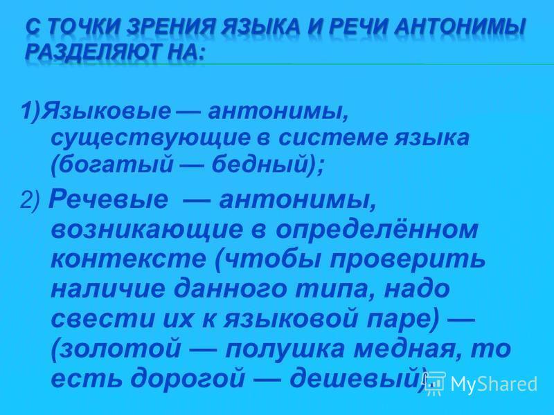 1)Языковые антонимы, существующие в системе языка (богатый бедный); 2) Речевые антонимы, возникающие в определённом контексте (чтобы проверить наличие данного типа, надо свести их к языковой паре) (золотой полушка медная, то есть дорогой дешевый).