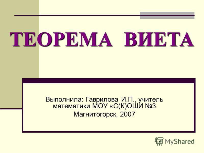 Выполнила: Гаврилова И.П., учитель математики МОУ «С(К)ОШИ 3 Магнитогорск, 2007 ТЕОРЕМА ВИЕТА
