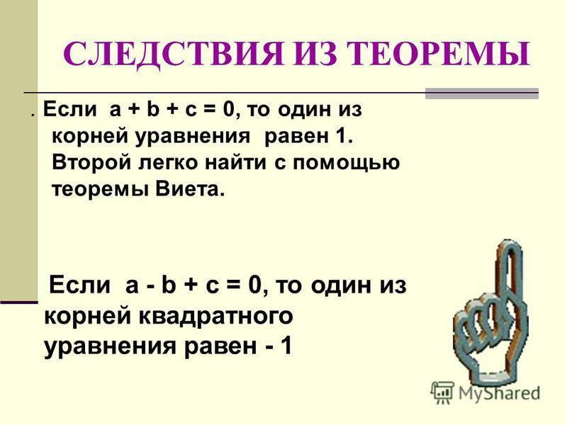 СЛЕДСТВИЯ ИЗ ТЕОРЕМЫ. Если а + b + с = 0, то один из корней уравнения равен 1. Второй легко найти с помощью теоремы Виета. Если а - b + с = 0, то один из корней квадратного уравнения равен - 1