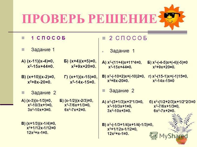 ПРОВЕРЬ РЕШЕНИЕ 1 С П О С О Б Задание 1 А ) (х-11)(х-4)=0, Б) (х+4)(х+5)=0, х 2 -15 х+44=0. х 2 +9 х+20=0. В) (х+10)(х-2)=0, Г) (х+1)(х-15)=0, х 2 +8 х-20=0. х 2 -14 х-15=0. Задание 2 А) (х-3)(х-1/3)=0, Б) (х-1/2)(х-2/3)=0, х 2 -10/3 х+1=0, х 2 -7/6