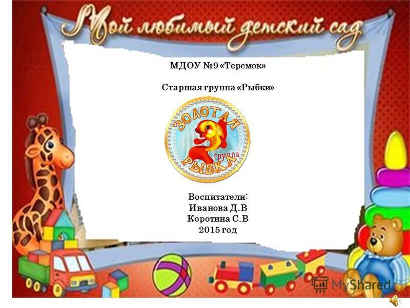 МДОУ 9 «Теремок» Старшая группа «Рыбки» Воспитатели: Иванова Д.В Коротина С.В 2015 год