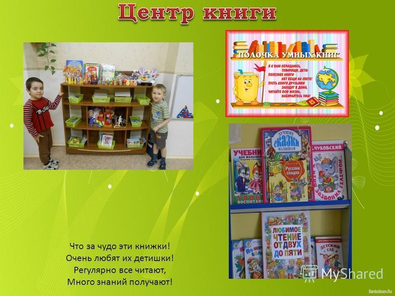 Что за чудо эти книжки! Очень любят их детишки! Регулярно все читают, Много знаний получают!