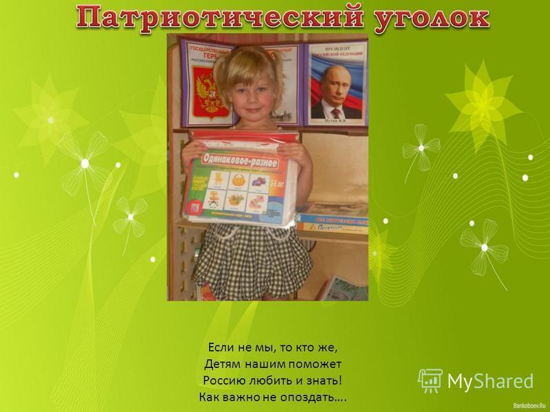 Если не мы, то кто же, Детям нашим поможет Россию любить и знать! Как важно не опоздать….