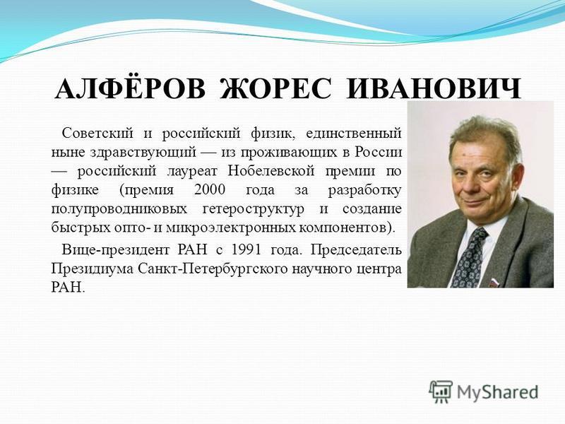 АЛФЁРОВ ЖОРЕС ИВАНОВИЧ Советский и российский физик, единственный ныне здравствующий из проживающих в России российский лауреат Нобелевской премии по физике (премия 2000 года за разработку полупроводниковых гетероструктур и создание быстрых опто- и м