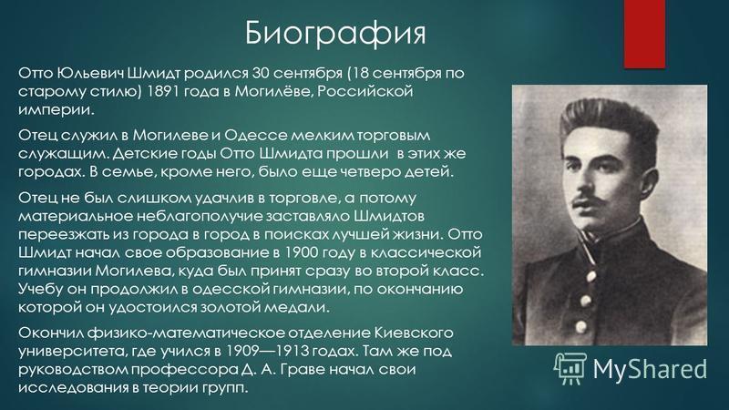 Биография Отто Юльевич Шмидт родился 30 сентября (18 сентября по старому стилю) 1891 года в Могилёве, Российской империи. Отец служил в Могилеве и Одессе мелким торговым служащим. Детские годы Отто Шмидта прошли в этих же городах. В семье, кроме него