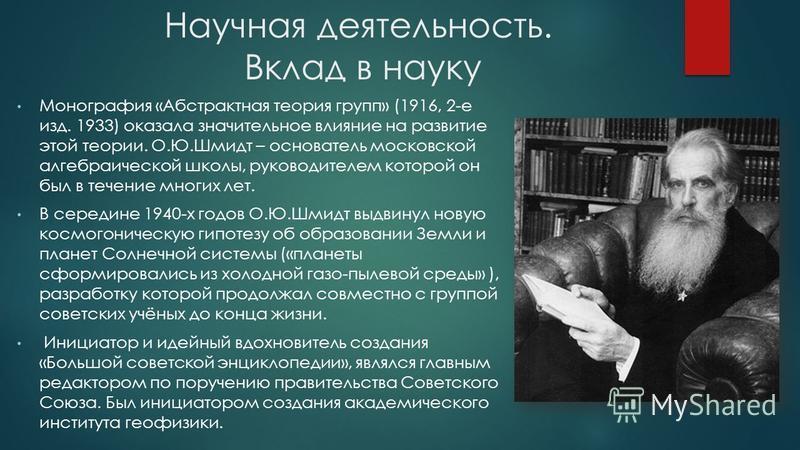 Научная деятельность. Вклад в науку Монография «Абстрактная теория групп» (1916, 2-е изд. 1933) оказала значительное влияние на развитие этой теории. О.Ю.Шмидт – основатель московской алгебраической школы, руководителем которой он был в течение многи
