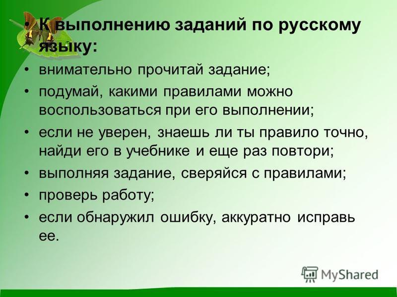 К выполнению заданий по русскому языку: внимательно прочитай задание; подумай, какими правилами можно воспользоваться при его выполнении; если не уверен, знаешь ли ты правило точно, найди его в учебнике и еще раз повтори; выполняя задание, сверяйся с