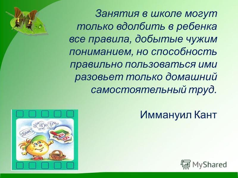 Занятия в школе могут только вдолбить в ребенка все правила, добытые чужим пониманием, но способность правильно пользоваться ими разовьет только домашний самостоятельный труд. Иммануил Кант