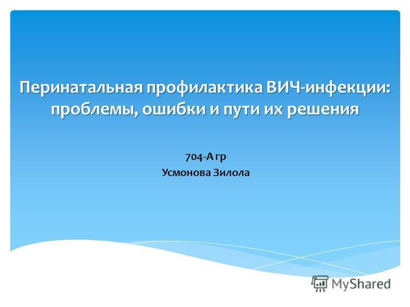 Перинатальная профилактика ВИЧ-инфекции: проблемы, ошибки и пути их решения 704-А гр Усмонова Зилола