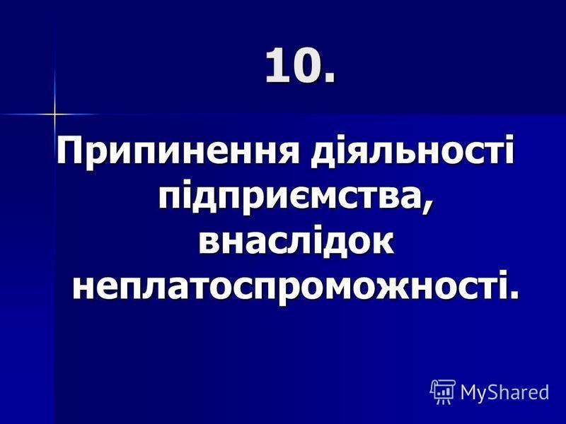 10. Припинення діяльності підприємства, внаслідок неплатоспроможності.