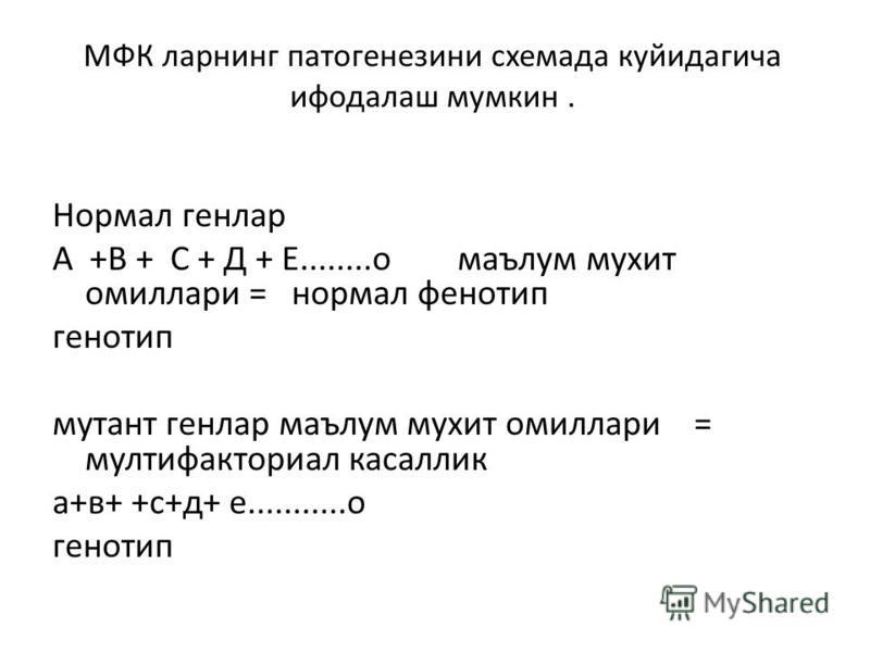 МФК ларнинг патогенезини схемада куйидагича ифодалаш мумкин. Нормал генлар А +В + С + Д + Е........о маълум мухит омиллари = нормал фенотип генотип мутант генлар маълум мухит омиллари = мултифакториал касаллик а+в+ +с+д+ е...........о генотип