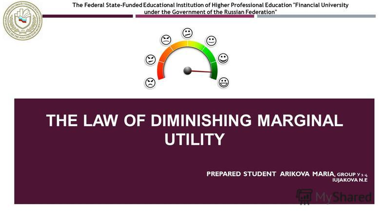 THE LAW OF DIMINISHING MARGINAL UTILITY PREPARED STUDENT ARIKOVA MARIA, GROUP У 1-4 IUJAKOVA N.E The Federal State-Funded Educational Institution of Higher Professional Education Financial University under the Government of the Russian Federation