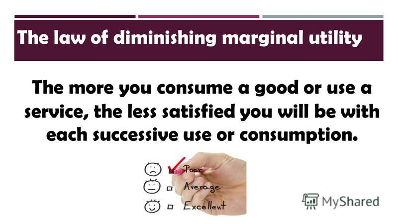 The law of diminishing marginal utility The more you consume a good or use a service, the less satisfied you will be with each successive use or consumption.
