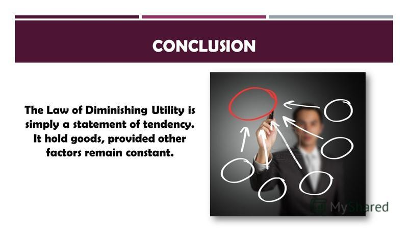 CONCLUSION The Law of Diminishing Utility is simply a statement of tendency. It hold goods, provided other factors remain constant.