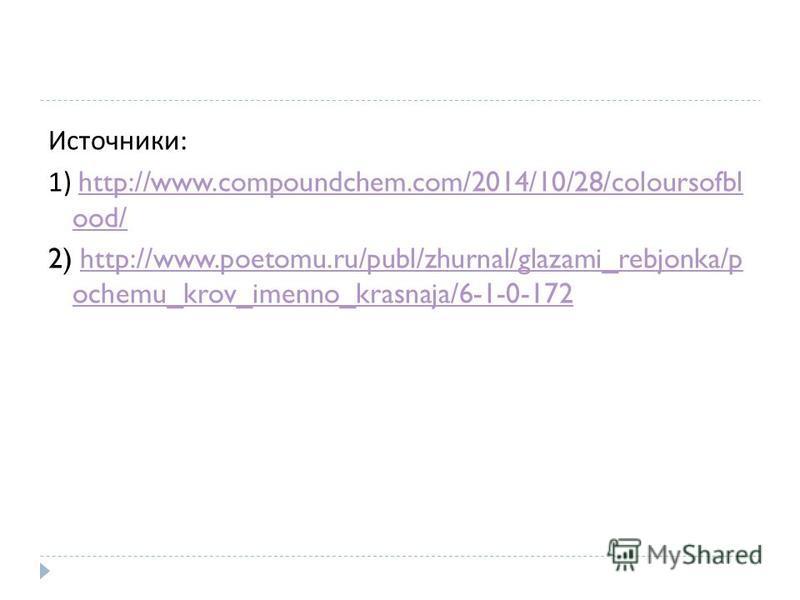 Источники : 1) http://www.compoundchem.com/2014/10/28/coloursofbl ood/http://www.compoundchem.com/2014/10/28/coloursofbl ood/ 2) http://www.poetomu.ru/publ/zhurnal/glazami_rebjonka/p ochemu_krov_imenno_krasnaja/6-1-0-172http://www.poetomu.ru/publ/zhu
