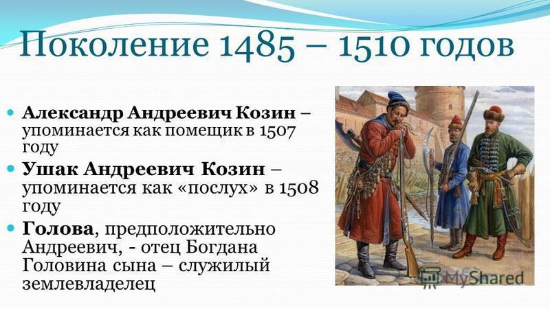 Поколение 1485 – 1510 годов Александр Андреевич Козин – упоминается как помещик в 1507 году Ушак Андреевич Козин – упоминается как «послух» в 1508 году Голова, предположительно Андреевич, - отец Богдана Головина сына – служилый землевладелец