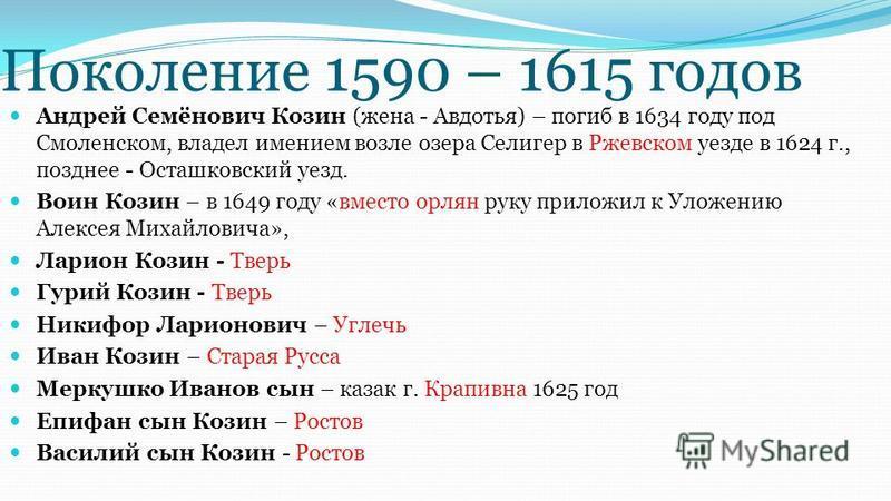 Поколение 1590 – 1615 годов Андрей Семёнович Козин (жена - Авдотья) – погиб в 1634 году под Смоленском, владел имением возле озера Селигер в Ржевском уезде в 1624 г., позднее - Осташковский уезд. Воин Козин – в 1649 году «вместо орлян руку приложил к