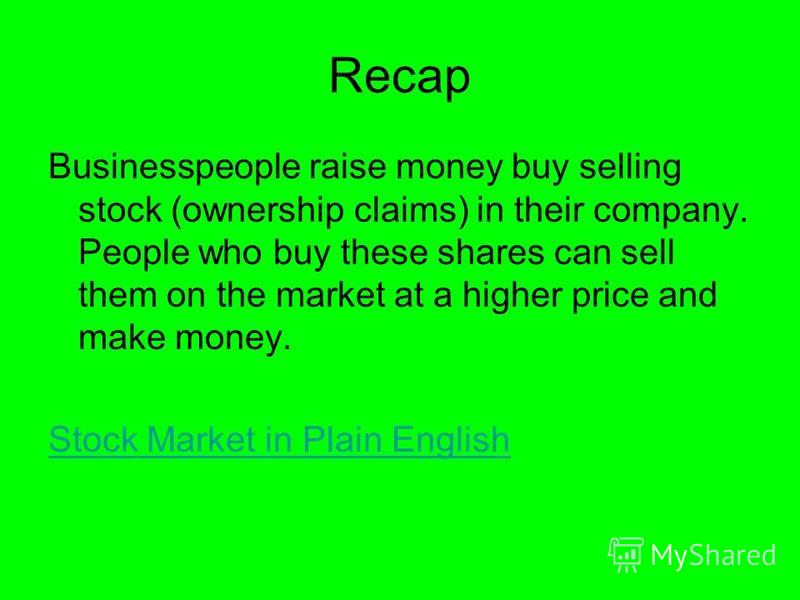 Recap Businesspeople raise money buy selling stock (ownership claims) in their company. People who buy these shares can sell them on the market at a higher price and make money. Stock Market in Plain English