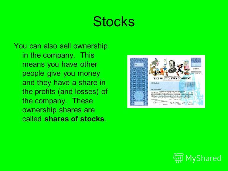 Stocks You can also sell ownership in the company. This means you have other people give you money and they have a share in the profits (and losses) of the company. These ownership shares are called shares of stocks.